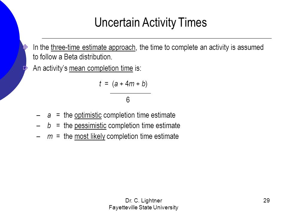 Dr. C. Lightner Fayetteville State University 29 In the three-time estimate approach, the time to complete an activity is assumed to follow a Beta dis