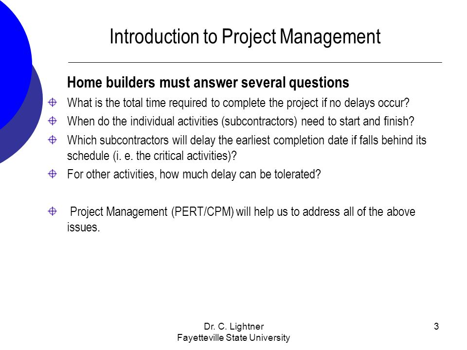 Dr. C. Lightner Fayetteville State University 3 Introduction to Project Management Home builders must answer several questions What is the total time