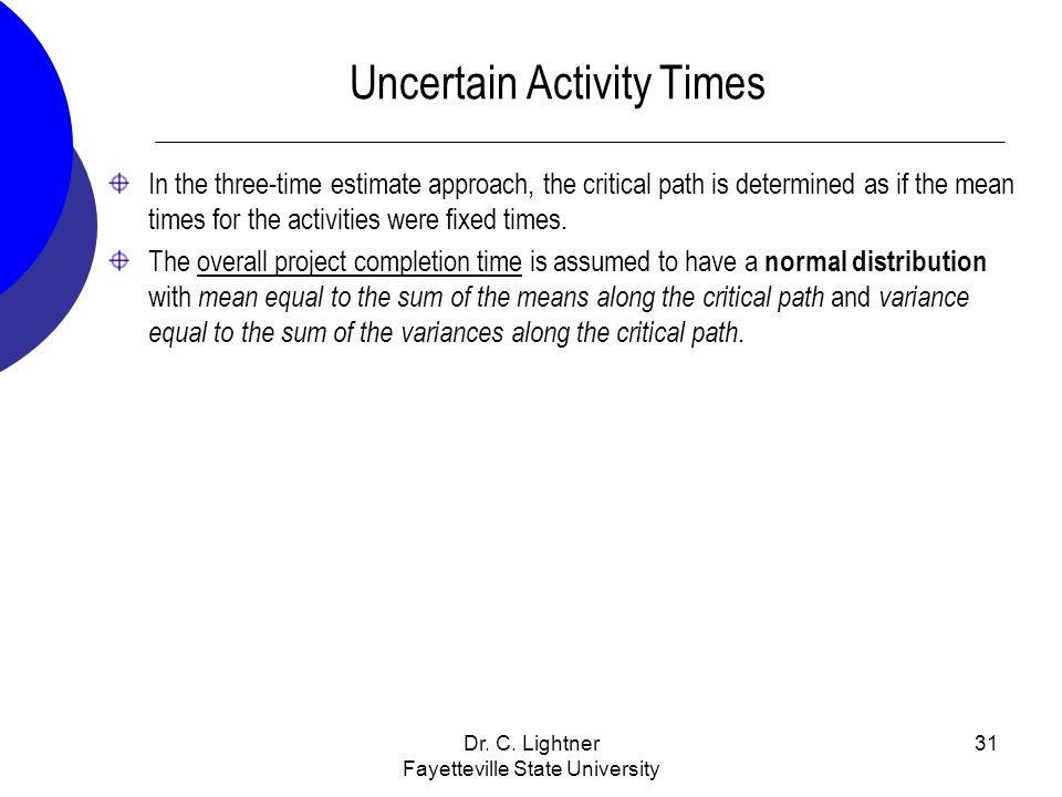 Dr. C. Lightner Fayetteville State University 31 Uncertain Activity Times In the three-time estimate approach, the critical path is determined as if t