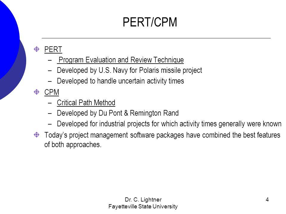 Dr. C. Lightner Fayetteville State University 4 PERT/CPM PERT – Program Evaluation and Review Technique –Developed by U.S. Navy for Polaris missile pr