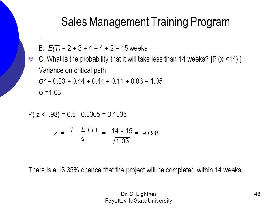 Dr. C. Lightner Fayetteville State University 48 Sales Management Training Program B. E(T) = 2 + 3 + 4 + 4 + 2 = 15 weeks C. What is the probability t