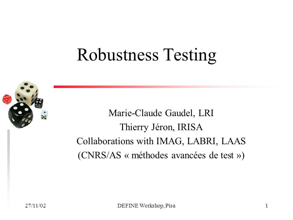 27/11/02DEFINE Workshop, Pisa1 Robustness Testing Marie-Claude Gaudel, LRI Thierry Jéron, IRISA Collaborations with IMAG, LABRI, LAAS (CNRS/AS « méthodes avancées de test »)