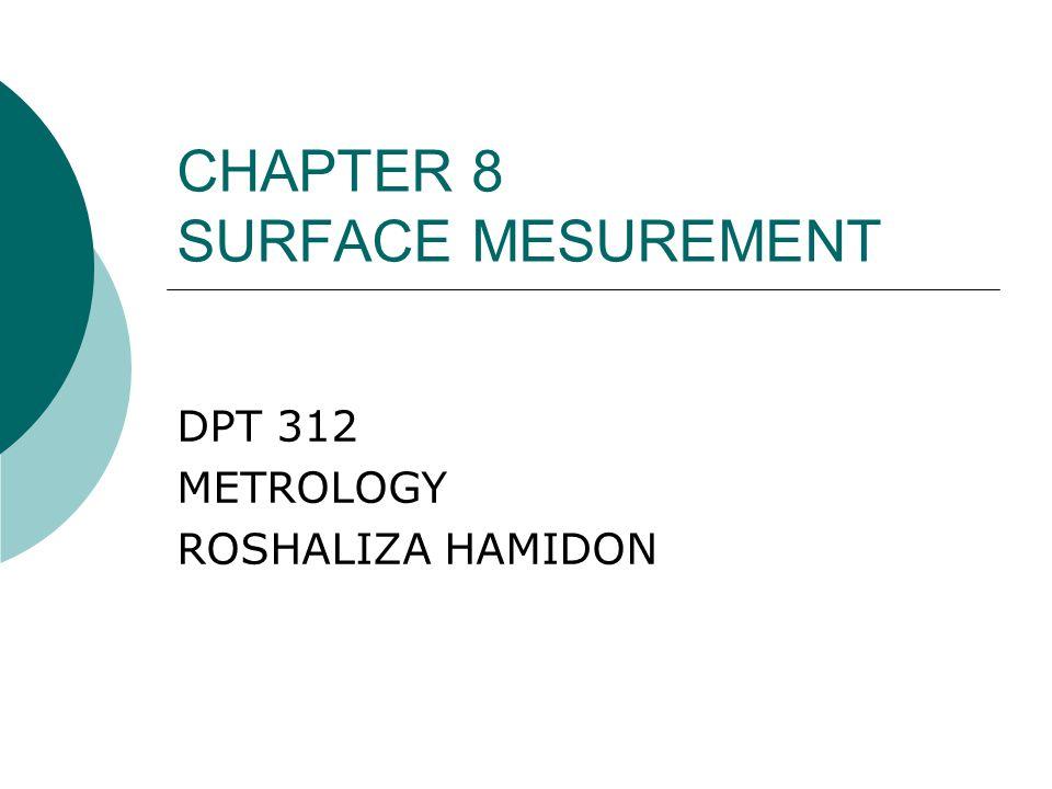 CHAPTER 8 SURFACE MESUREMENT DPT 312 METROLOGY ROSHALIZA HAMIDON