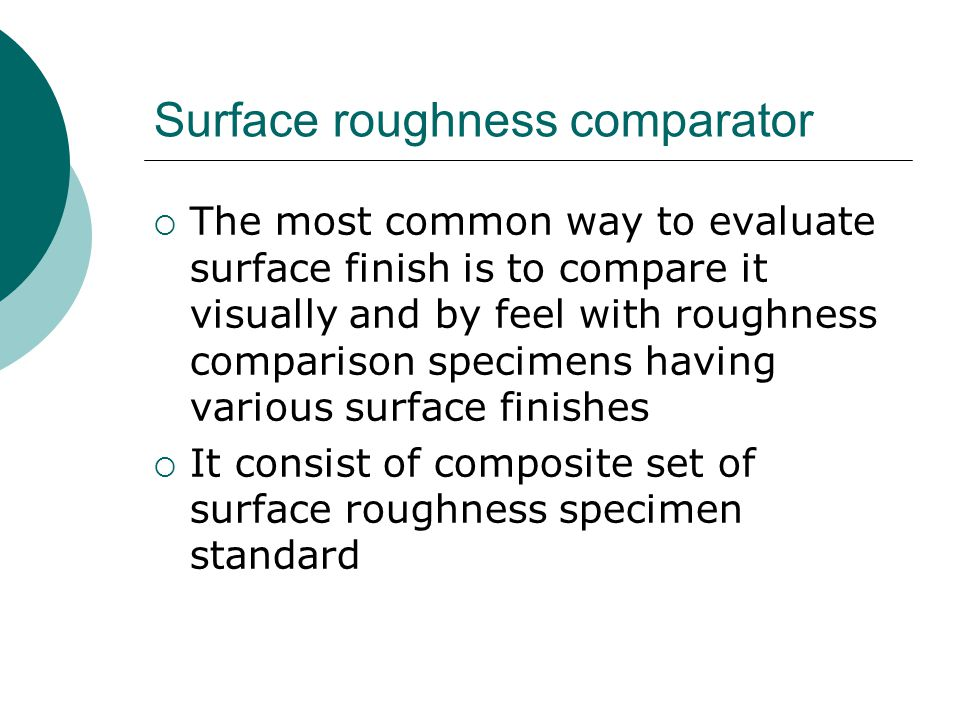 The most common way to evaluate surface finish is to compare it visually and by feel with roughness comparison specimens having various surface finishes It consist of composite set of surface roughness specimen standard Surface roughness comparator