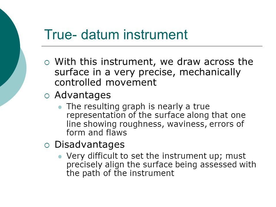 True- datum instrument With this instrument, we draw across the surface in a very precise, mechanically controlled movement Advantages The resulting graph is nearly a true representation of the surface along that one line showing roughness, waviness, errors of form and flaws Disadvantages Very difficult to set the instrument up; must precisely align the surface being assessed with the path of the instrument
