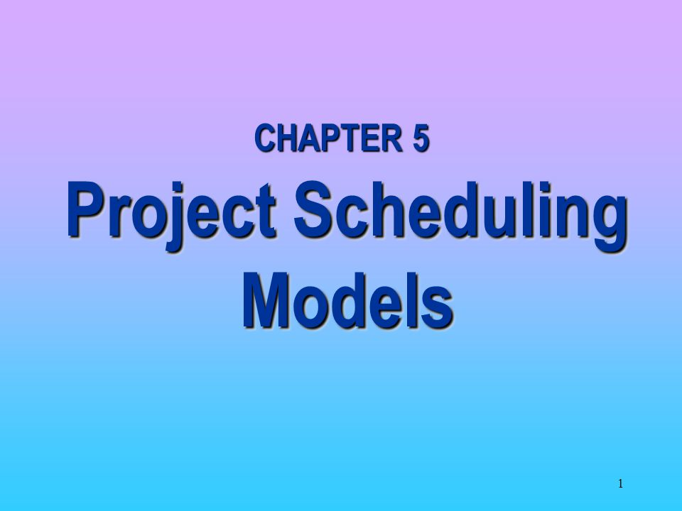 1 CHAPTER 5 Project Scheduling Models