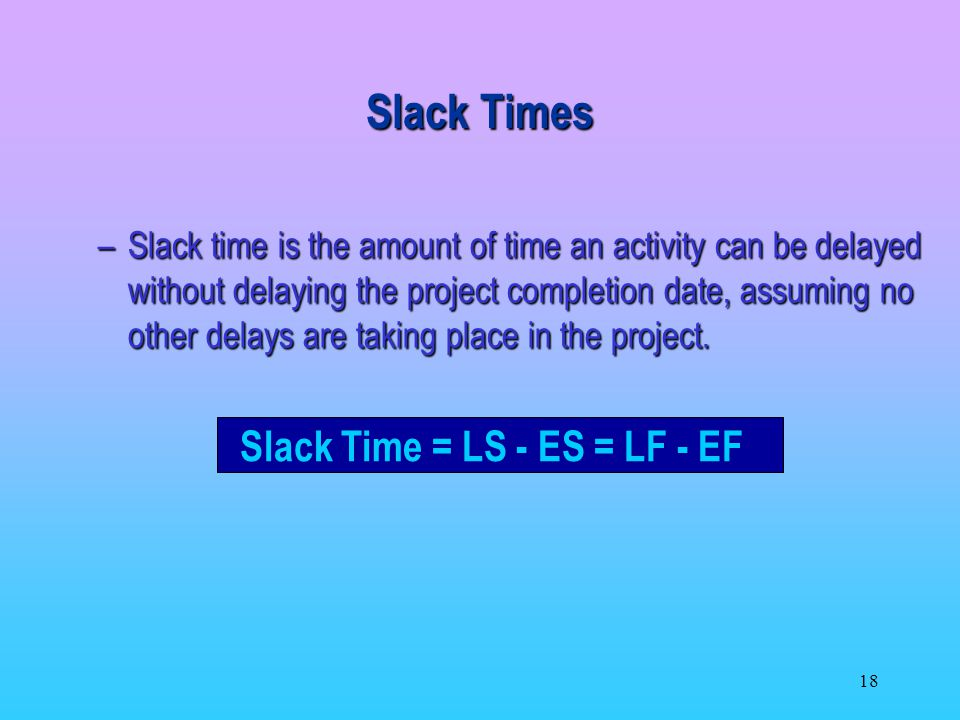 18 –Slack time is the amount of time an activity can be delayed without delaying the project completion date, assuming no other delays are taking place in the project.