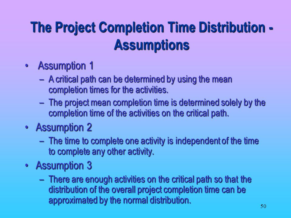 50 Assumption 2Assumption 2 –The time to complete one activity is independent of the time to complete any other activity.