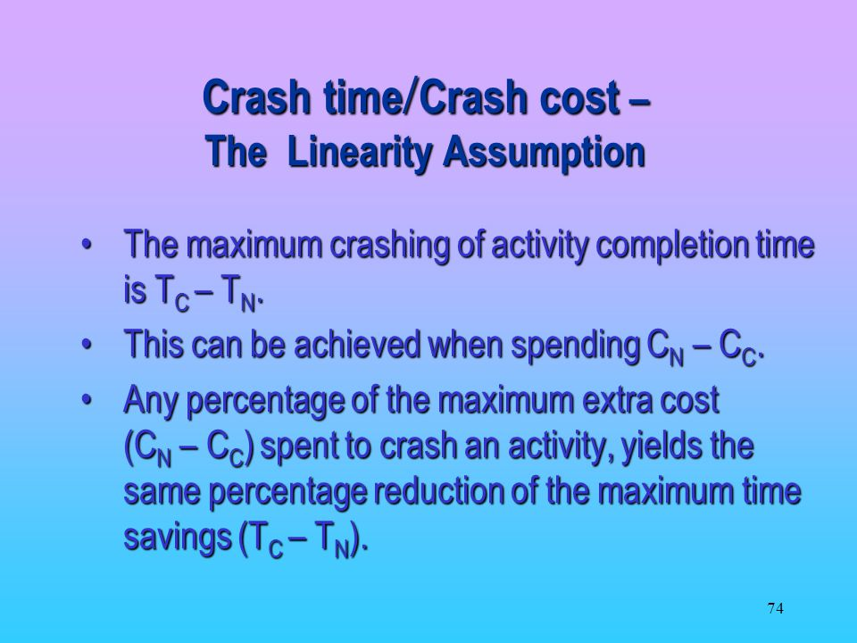 74 Crash time Crash cost – The Linearity Assumption The maximum crashing of activity completion time is T C – T N.The maximum crashing of activity completion time is T C – T N.