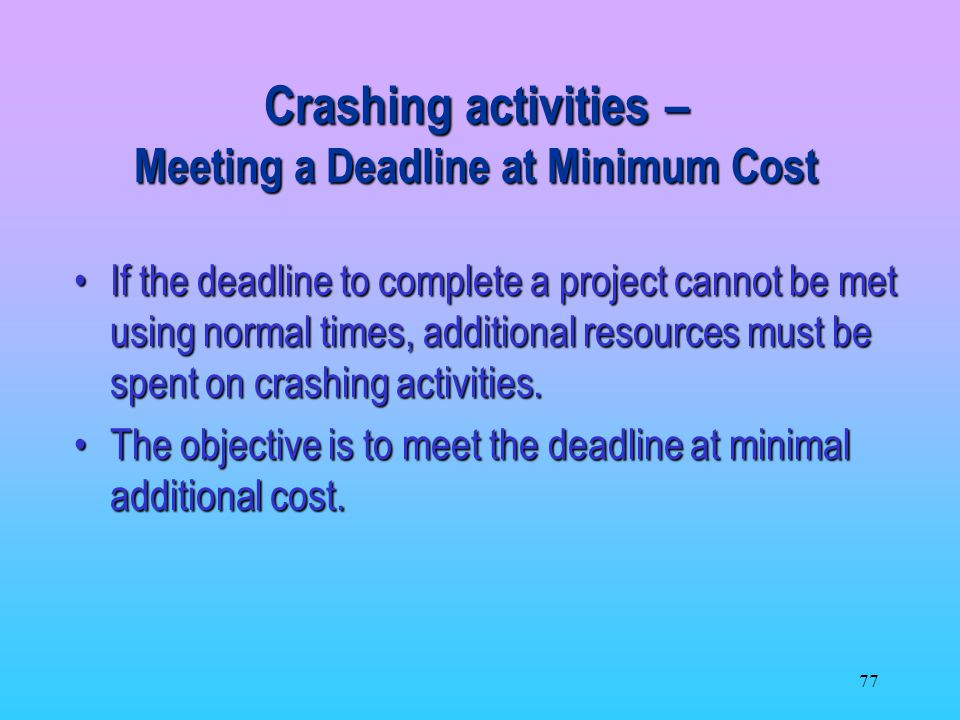 77 If the deadline to complete a project cannot be met using normal times, additional resources must be spent on crashing activities.If the deadline to complete a project cannot be met using normal times, additional resources must be spent on crashing activities.