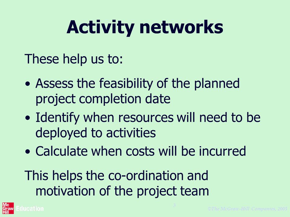 © The McGraw-Hill Companies, 2005 3 Activity networks These help us to: Assess the feasibility of the planned project completion date Identify when resources will need to be deployed to activities Calculate when costs will be incurred This helps the co-ordination and motivation of the project team