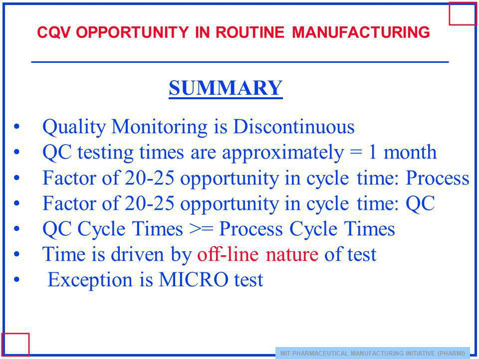 MIT PHARMACEUTICAL MANUFACTURING INITIATIVE (PHARMI) CQV OPPORTUNITY IN ROUTINE MANUFACTURING Quality Monitoring is Discontinuous QC testing times are