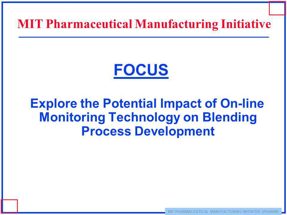 MIT PHARMACEUTICAL MANUFACTURING INITIATIVE (PHARMI) FOCUS Explore the Potential Impact of On-line Monitoring Technology on Blending Process Developme