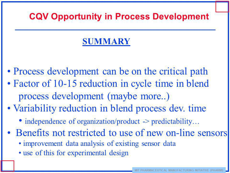 MIT PHARMACEUTICAL MANUFACTURING INITIATIVE (PHARMI) CQV Opportunity in Process Development Process development can be on the critical path Factor of