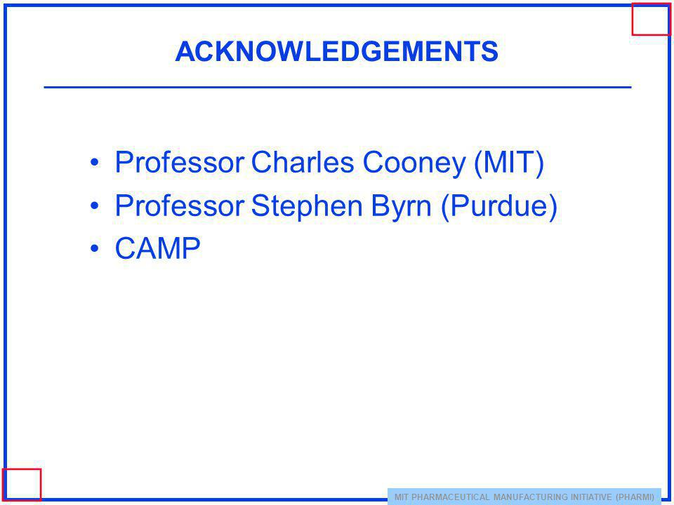 MIT PHARMACEUTICAL MANUFACTURING INITIATIVE (PHARMI) ACKNOWLEDGEMENTS Professor Charles Cooney (MIT) Professor Stephen Byrn (Purdue) CAMP