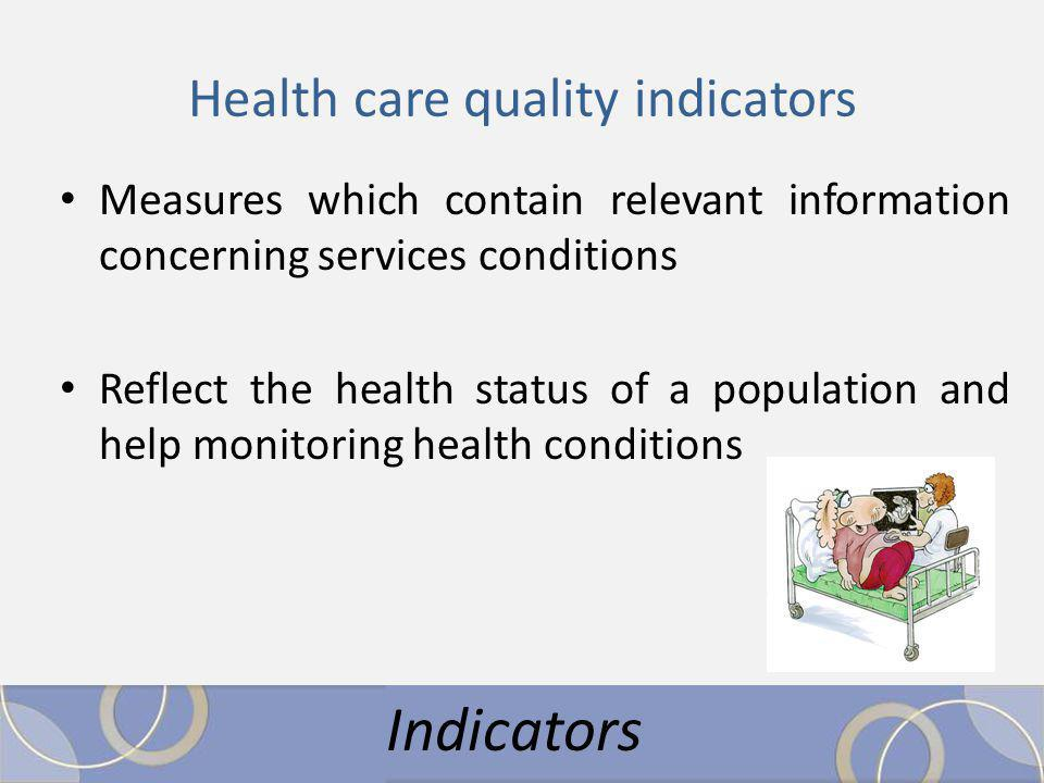 Health care quality indicators Measures which contain relevant information concerning services conditions Reflect the health status of a population and help monitoring health conditions Indicators