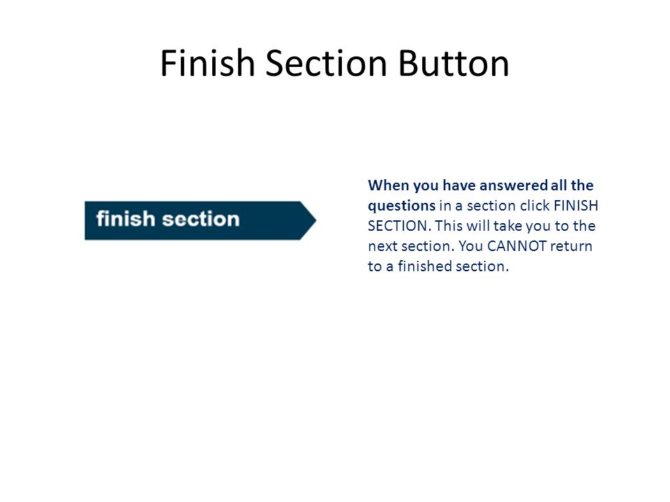 Finish Section Button When you have answered all the questions in a section click FINISH SECTION. This will take you to the next section. You CANNOT r