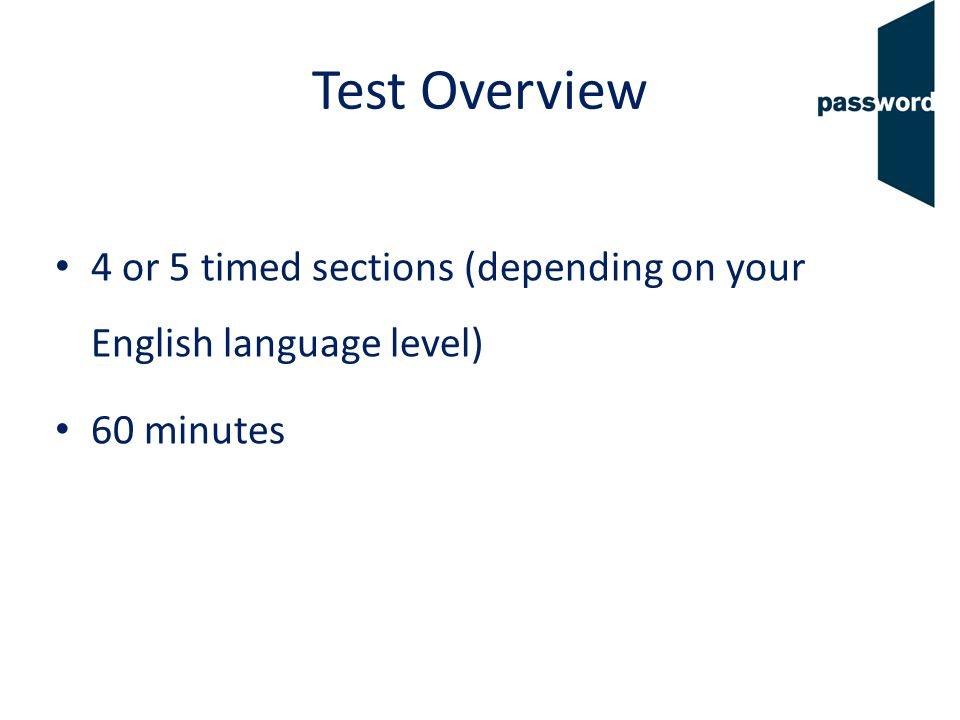 Test Overview 4 or 5 timed sections (depending on your English language level) 60 minutes