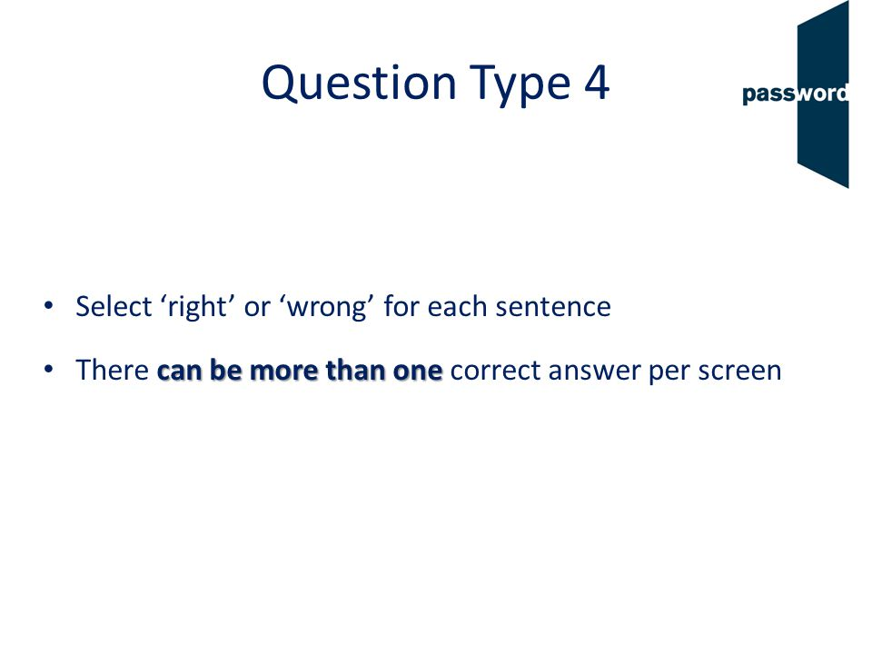 Question Type 4 Select right or wrong for each sentence can be more than one There can be more than one correct answer per screen
