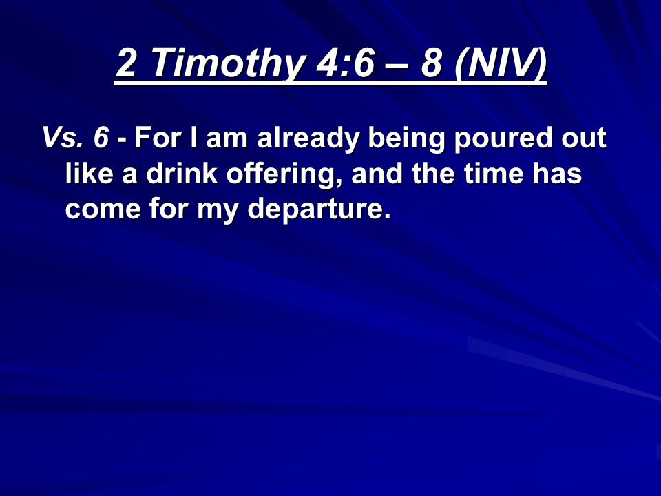 2 Timothy 4:6 – 8 (NIV) Vs. 6 - For I am already being poured out like a drink offering, and the time has come for my departure.