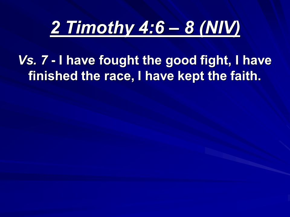 2 Timothy 4:6 – 8 (NIV) Vs. 7 - I have fought the good fight, I have finished the race, I have kept the faith.