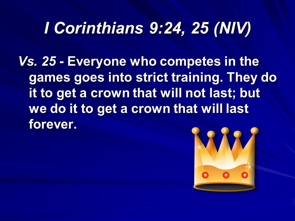 I Corinthians 9:24, 25 (NIV) Vs. 25 - Everyone who competes in the games goes into strict training. They do it to get a crown that will not last; but