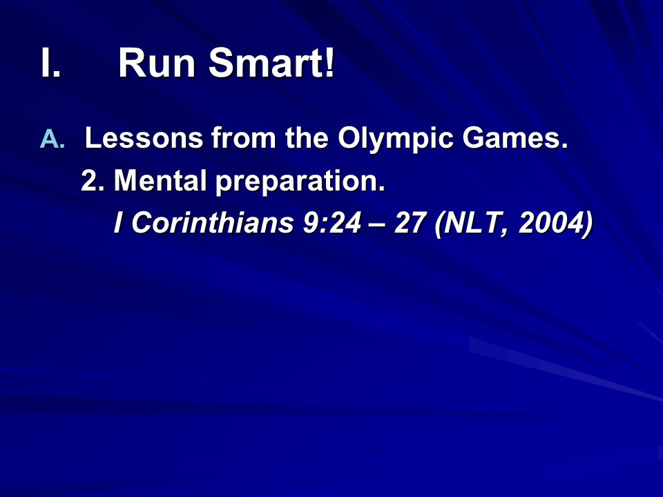 I. Run Smart! A. Lessons from the Olympic Games. 2. Mental preparation. 2. Mental preparation. I Corinthians 9:24 – 27 (NLT, 2004) I Corinthians 9:24