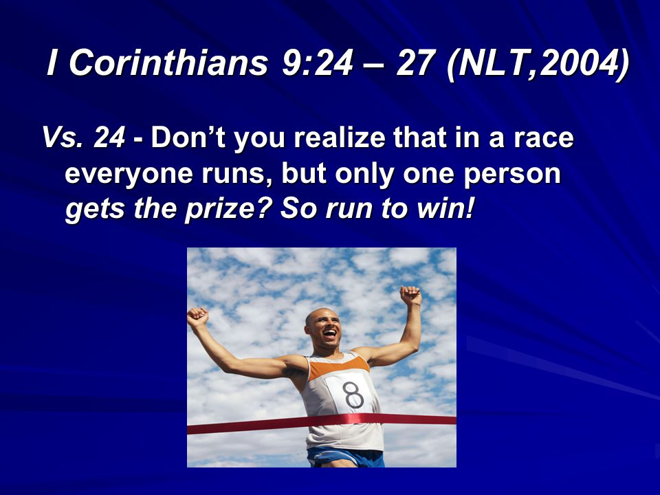 I Corinthians 9:24 – 27 (NLT,2004) Vs. 24 - Dont you realize that in a race everyone runs, but only one person gets the prize? So run to win!