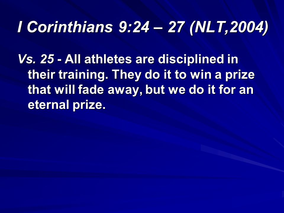 I Corinthians 9:24 – 27 (NLT,2004) Vs. 25 - All athletes are disciplined in their training. They do it to win a prize that will fade away, but we do i