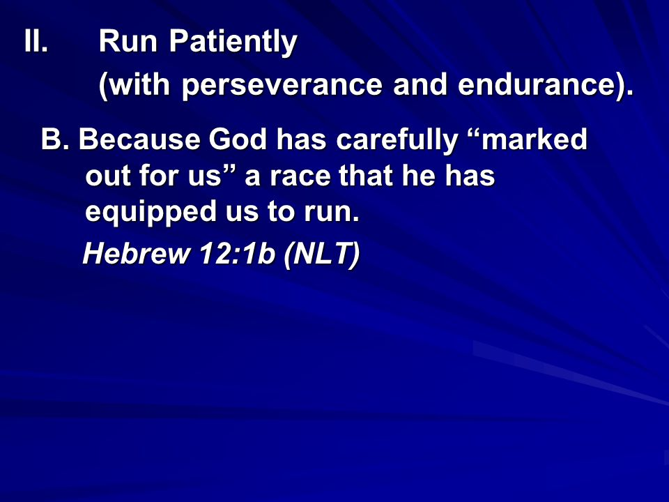 II.Run Patiently (with perseverance and endurance). B. Because God has carefully marked out for us a race that he has equipped us to run. Hebrew 12:1b