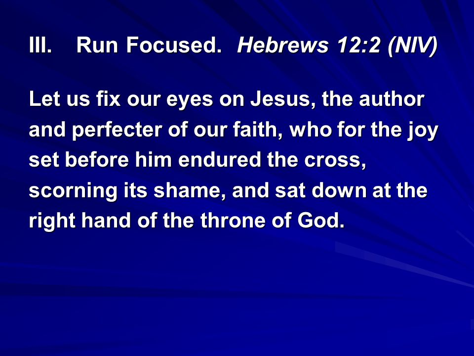 III.Run Focused. Hebrews 12:2 (NIV) Let us fix our eyes on Jesus, the author and perfecter of our faith, who for the joy set before him endured the cr