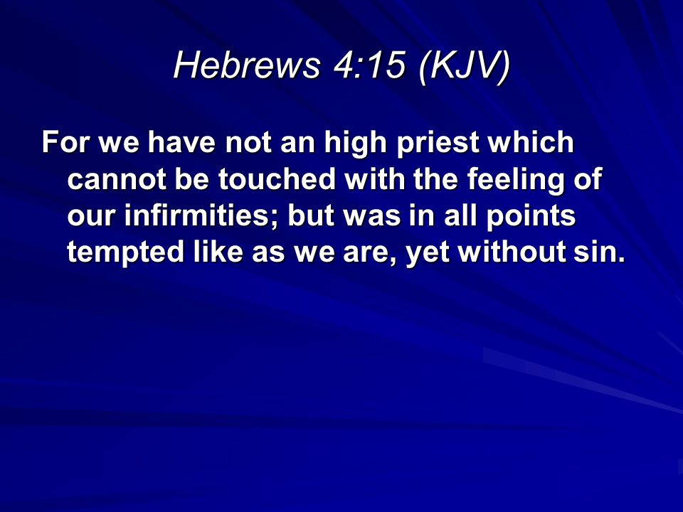 Hebrews 4:15 (KJV) For we have not an high priest which cannot be touched with the feeling of our infirmities; but was in all points tempted like as w