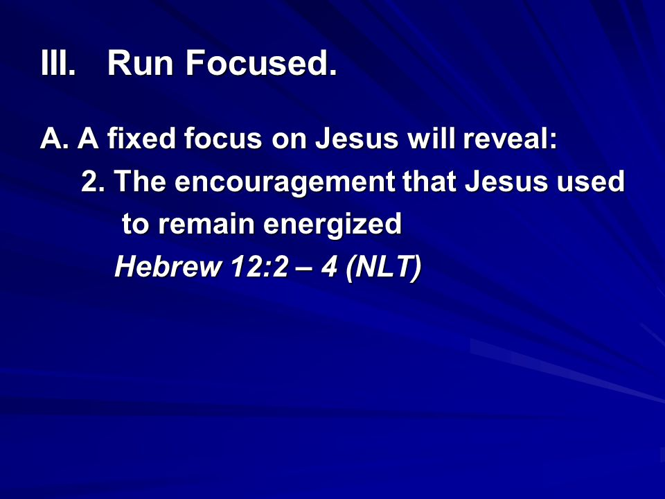 III.Run Focused. A. A fixed focus on Jesus will reveal: 2. The encouragement that Jesus used 2. The encouragement that Jesus used to remain energized