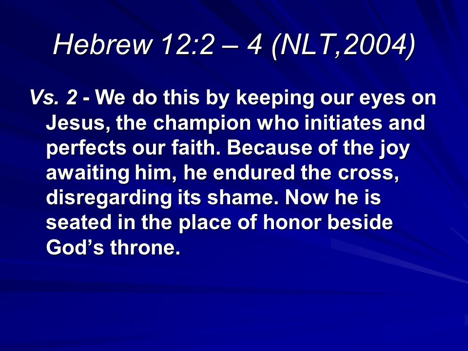 Hebrew 12:2 – 4 (NLT,2004) Vs. 2 - We do this by keeping our eyes on Jesus, the champion who initiates and perfects our faith. Because of the joy awai