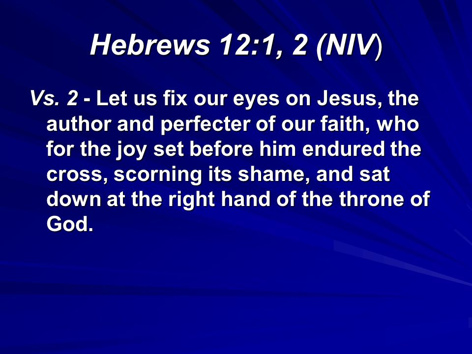 Hebrews 12:1, 2 (NIV) Vs. 2 - Let us fix our eyes on Jesus, the author and perfecter of our faith, who for the joy set before him endured the cross, s