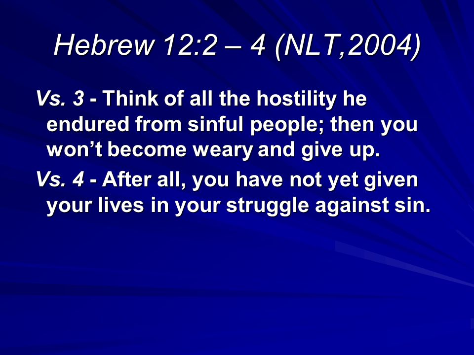 Hebrew 12:2 – 4 (NLT,2004) Vs. 3 - Think of all the hostility he endured from sinful people; then you wont become weary and give up. Vs. 3 - Think of