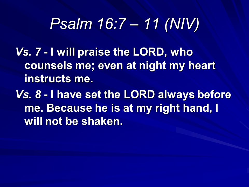Psalm 16:7 – 11 (NIV) Vs. 7 - I will praise the LORD, who counsels me; even at night my heart instructs me. Vs. 8 - I have set the LORD always before