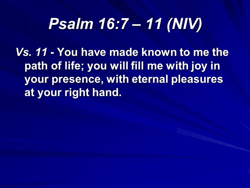Psalm 16:7 – 11 (NIV) Vs. 11 - You have made known to me the path of life; you will fill me with joy in your presence, with eternal pleasures at your