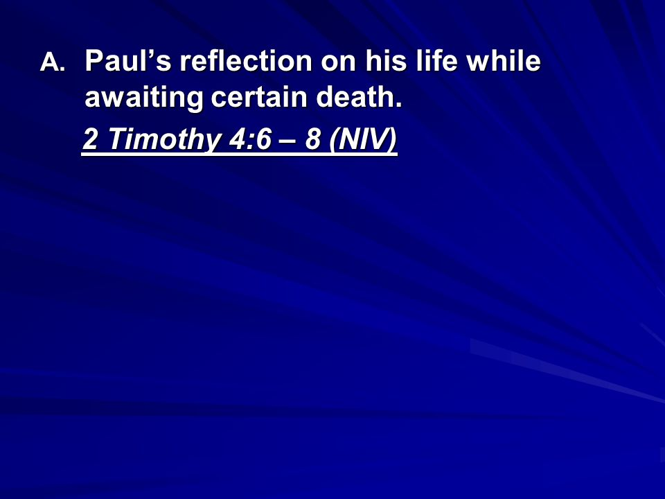 A. Pauls reflection on his life while awaiting certain death. 2 Timothy 4:6 – 8 (NIV) 2 Timothy 4:6 – 8 (NIV)