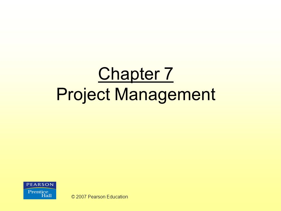 Chapter 7 Project Management © 2007 Pearson Education