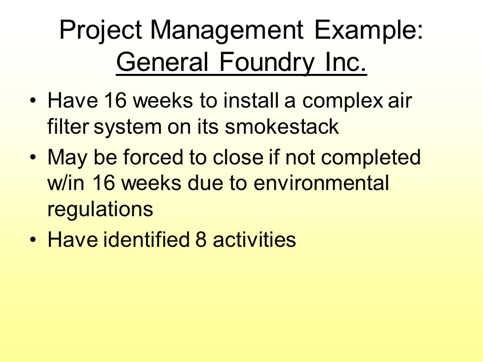 Project Management Example: General Foundry Inc. Have 16 weeks to install a complex air filter system on its smokestack May be forced to close if not