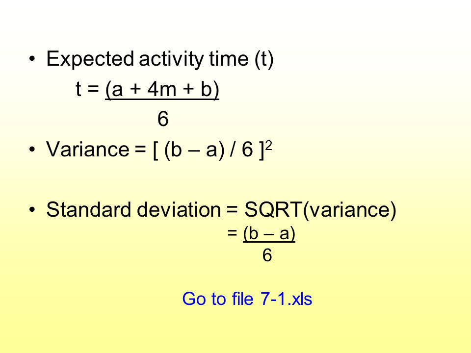 Expected activity time (t) t = (a + 4m + b) 6 Variance = [ (b – a) / 6 ] 2 Standard deviation = SQRT(variance) = (b – a) 6 Go to file 7-1.xls