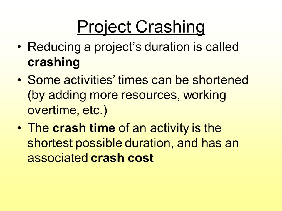 Project Crashing Reducing a projects duration is called crashing Some activities times can be shortened (by adding more resources, working overtime, e