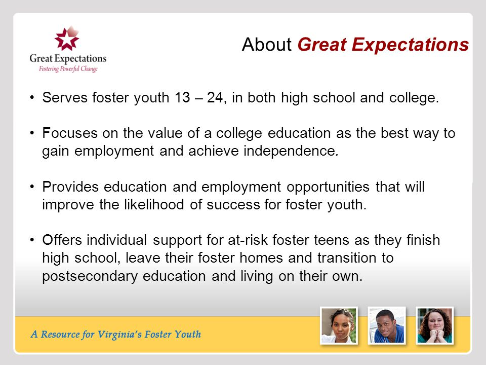 About Great Expectations Serves foster youth 13 – 24, in both high school and college. Focuses on the value of a college education as the best way to