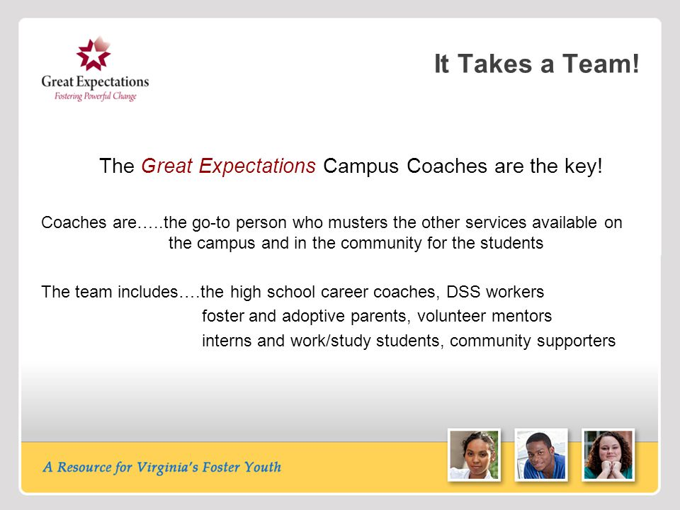 It Takes a Team! The Great Expectations Campus Coaches are the key! Coaches are…..the go-to person who musters the other services available on the cam