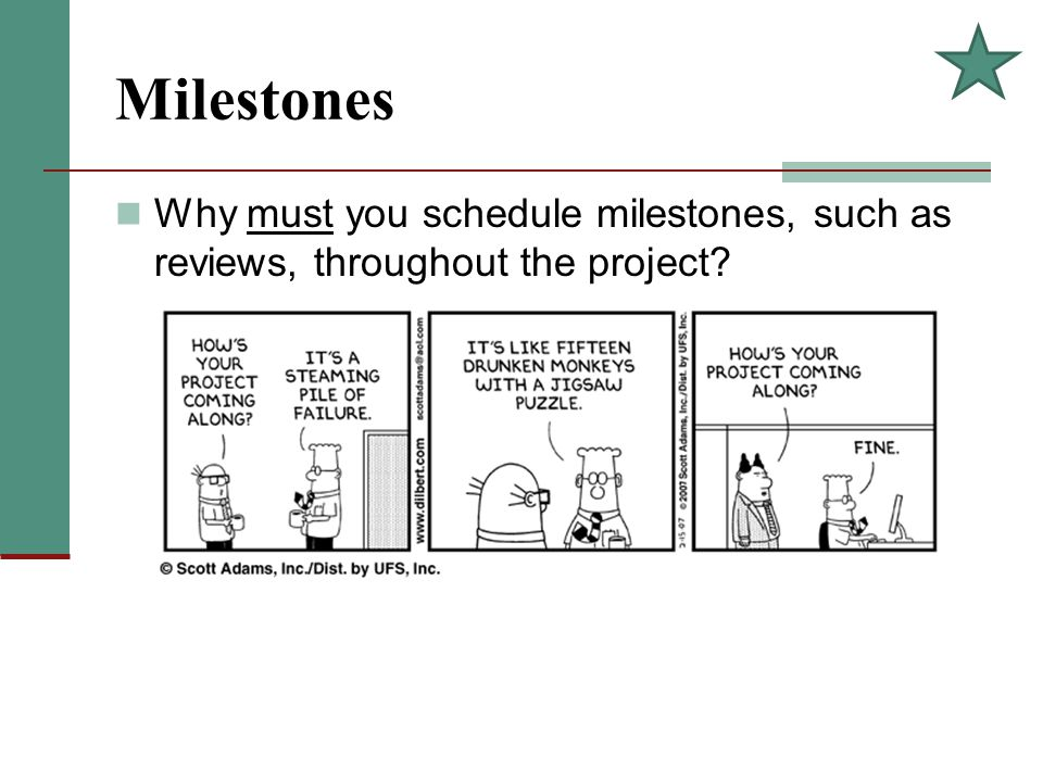 Milestones Why must you schedule milestones, such as reviews, throughout the project?