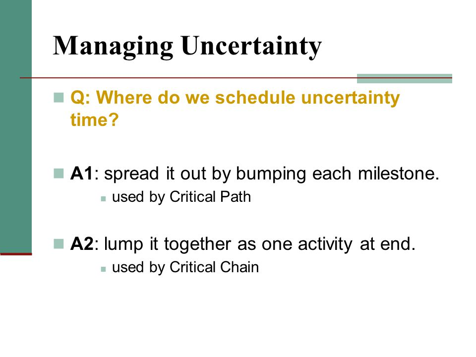 Managing Uncertainty Q: Where do we schedule uncertainty time? A1: spread it out by bumping each milestone. used by Critical Path A2: lump it together