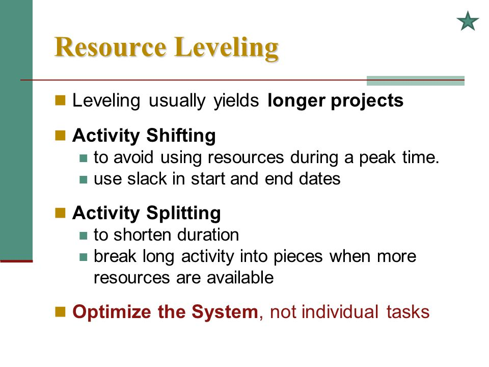 Resource Leveling Leveling usually yields longer projects Activity Shifting to avoid using resources during a peak time. use slack in start and end da