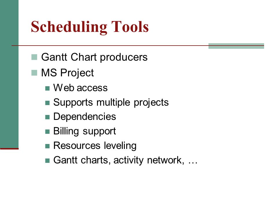 Scheduling Tools Gantt Chart producers MS Project Web access Supports multiple projects Dependencies Billing support Resources leveling Gantt charts,