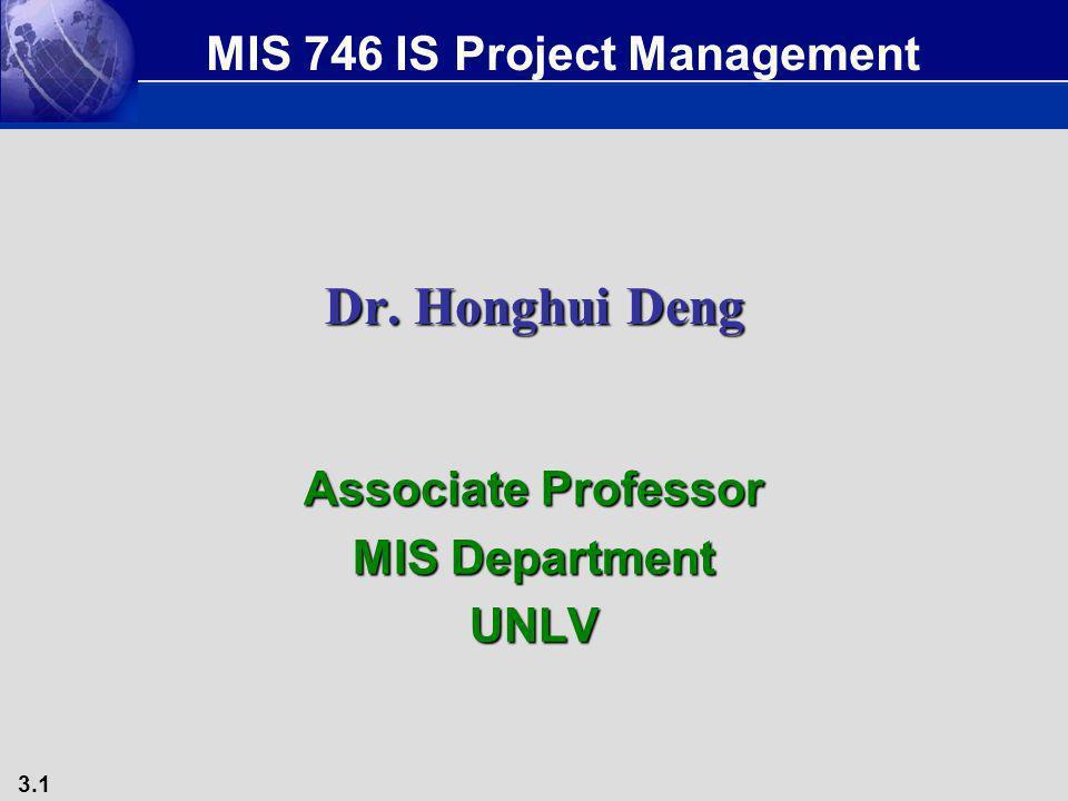 3.1 Dr. Honghui Deng Associate Professor MIS Department UNLV MIS 746 IS Project Management